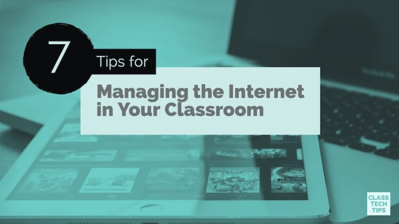7 Tips for Managing the Internet in Your Classroom - Class Tech Tips