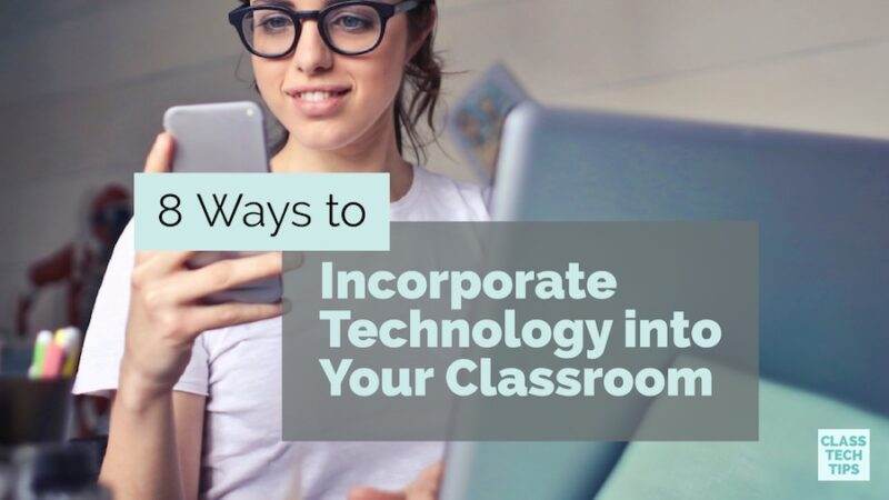 8 Ways to Incorporate Technology into Your Classroom - Class Tech Tips